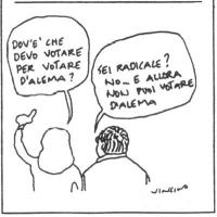 VIGNETTA Dialogo fra due cittadini elettori: - Dov'è che devo votare per D'Alema? - Sei radicale? No...e allora non puoi votare D'Alema. Vignetta di V
