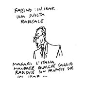 """VIGNETTA Piero Fassino. Didascalia: """"Fassino: In Irak una svolta radicale. Magari l'Italia mandasse qualche saggio radicale con proposte in Irak...""""."""